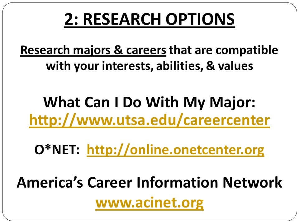 2: RESEARCH OPTIONS Research majors & careers that are compatible with your interests, abilities, & values What Can I Do With My Major: http://www.utsa.edu/careercenter O*NET: http://online.onetcenter.orghttp://online.onetcenter.org Americas Career Information Network www.acinet.org www.acinet.org