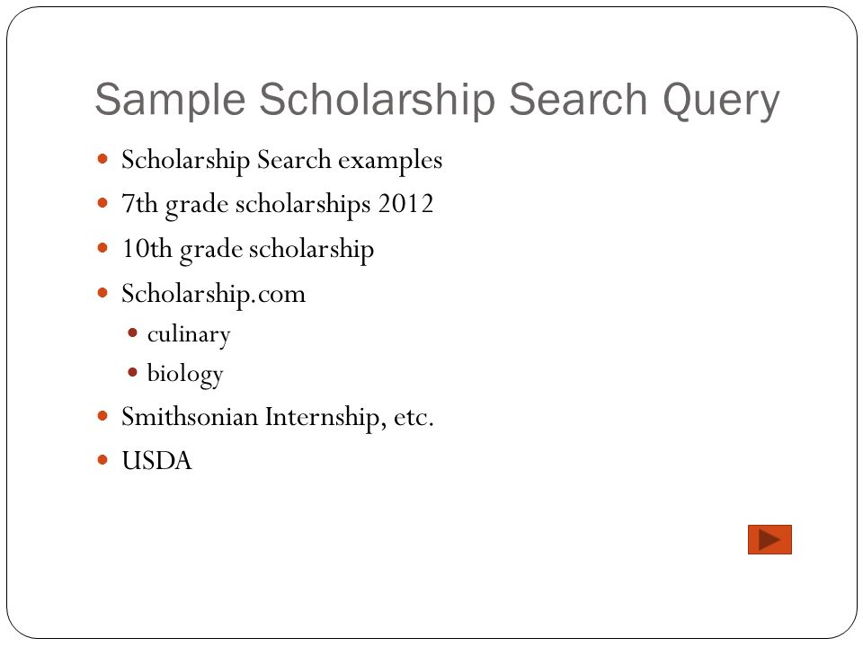 Sample Scholarship Search Query Scholarship Search examples 7th grade scholarships 2012 10th grade scholarship Scholarship.com culinary biology Smithsonian Internship, etc.