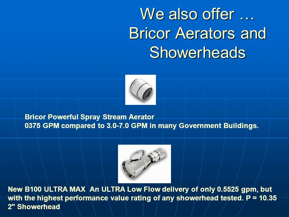 We also offer … Bricor Aerators and Showerheads Bricor Powerful Spray Stream Aerator 0375 GPM compared to 3.0-7.0 GPM in many Government Buildings.