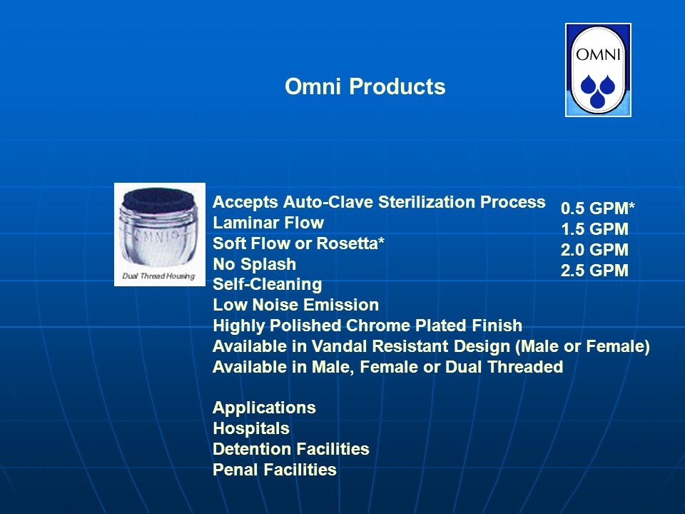 Omni Products Accepts Auto-Clave Sterilization Process Laminar Flow Soft Flow or Rosetta* No Splash Self-Cleaning Low Noise Emission Highly Polished Chrome Plated Finish Available in Vandal Resistant Design (Male or Female) Available in Male, Female or Dual Threaded Applications Hospitals Detention Facilities Penal Facilities 0.5 GPM* 1.5 GPM 2.0 GPM 2.5 GPM