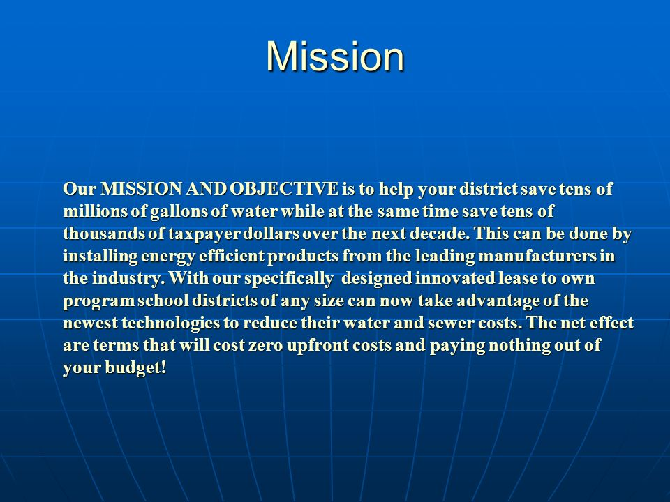 Mission Our MISSION AND OBJECTIVE is to help your district save tens of millions of gallons of water while at the same time save tens of thousands of taxpayer dollars over the next decade.