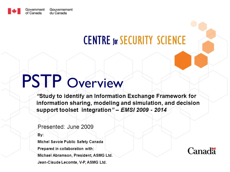 CENTRE for SECURITY SCIENCE PSTP Overview Presented: June 2009 By: Michel Savoie Public Safety Canada Prepared in collaboration with: Michael Abramson, President, ASMG Ltd.