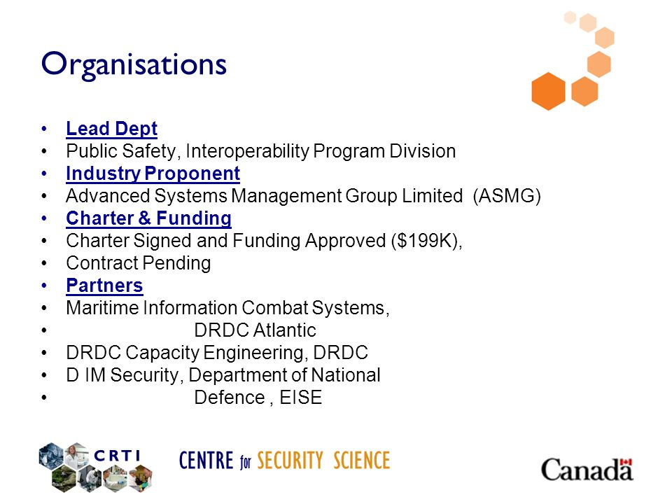 CENTRE for SECURITY SCIENCE Organisations Lead Dept Public Safety, Interoperability Program Division Industry Proponent Advanced Systems Management Group Limited (ASMG) Charter & Funding Charter Signed and Funding Approved ($199K), Contract Pending Partners Maritime Information Combat Systems, DRDC Atlantic DRDC Capacity Engineering, DRDC D IM Security, Department of National Defence, EISE
