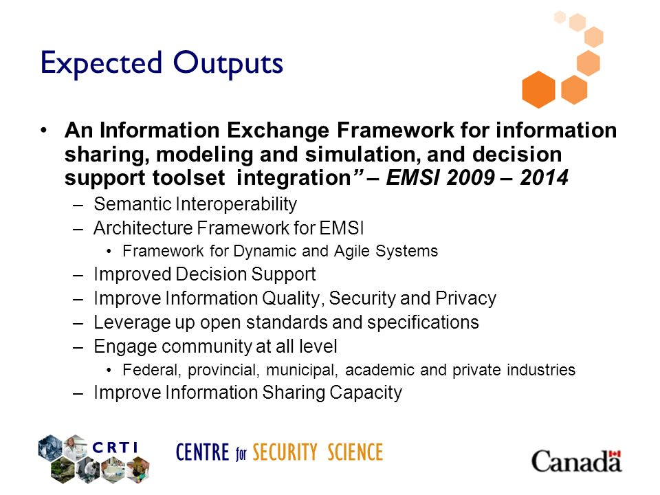 CENTRE for SECURITY SCIENCE Expected Outputs An Information Exchange Framework for information sharing, modeling and simulation, and decision support toolset integration – EMSI 2009 – 2014 –Semantic Interoperability –Architecture Framework for EMSI Framework for Dynamic and Agile Systems –Improved Decision Support –Improve Information Quality, Security and Privacy –Leverage up open standards and specifications –Engage community at all level Federal, provincial, municipal, academic and private industries –Improve Information Sharing Capacity
