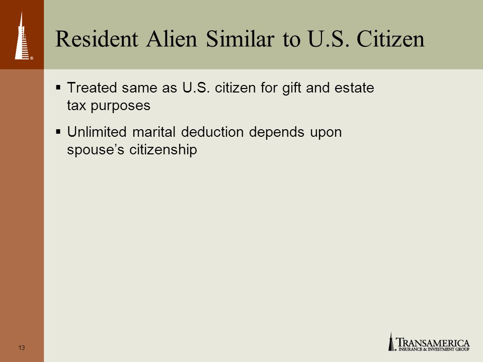 13 Resident Alien Similar to U.S. Citizen Treated same as U.S.