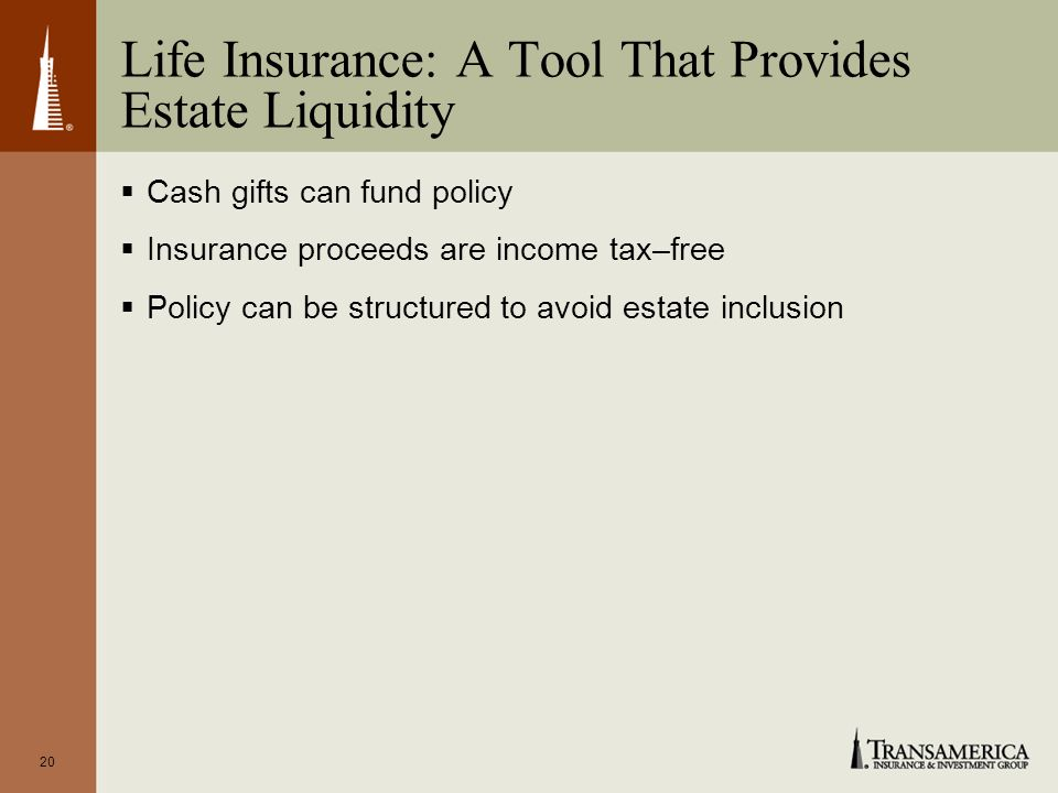 20 Life Insurance: A Tool That Provides Estate Liquidity Cash gifts can fund policy Insurance proceeds are income tax–free Policy can be structured to avoid estate inclusion