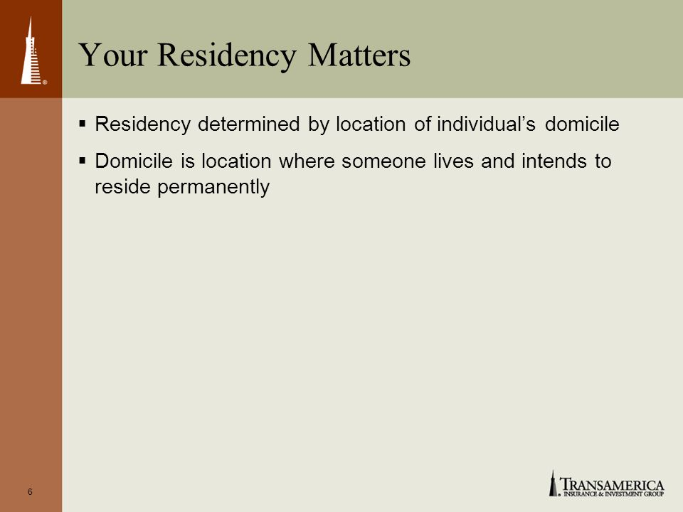 6 Your Residency Matters Residency determined by location of individuals domicile Domicile is location where someone lives and intends to reside permanently