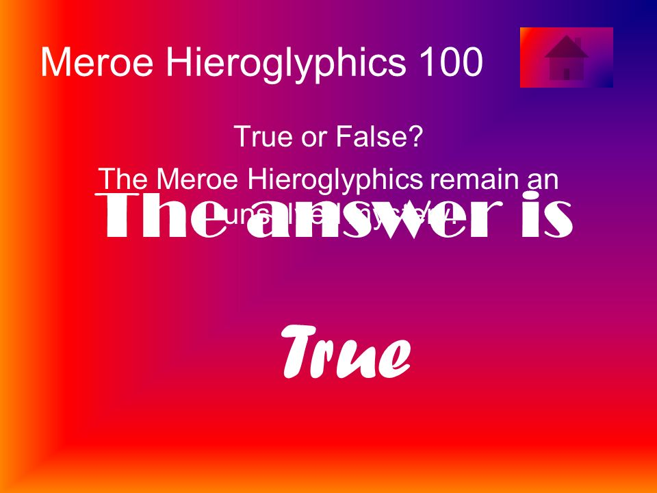 Meroe Hieroglyphics 100 True or False. The Meroe Hieroglyphics remain an unsolved mystery.