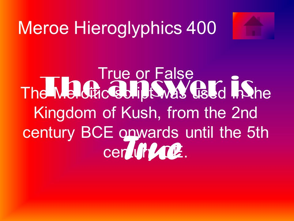 Meroe Hieroglyphics 400 True or False The Meroitic script was used in the Kingdom of Kush, from the 2nd century BCE onwards until the 5th century CE.