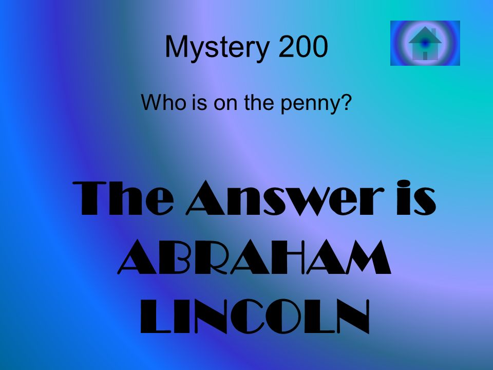 Mystery 200 Who is on the penny The Answer is ABRAHAM LINCOLN