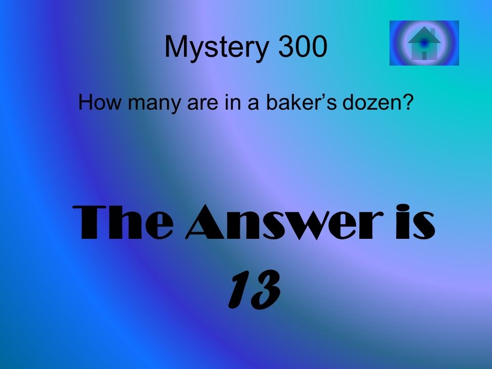 Mystery 300 How many are in a bakers dozen The Answer is 13