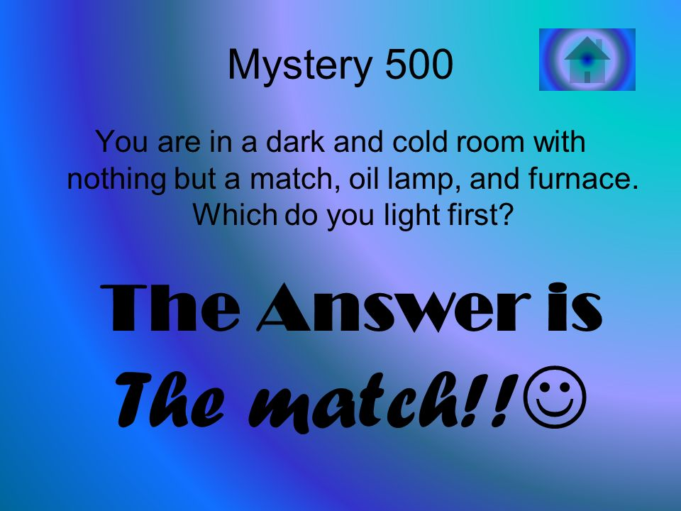 Mystery 500 You are in a dark and cold room with nothing but a match, oil lamp, and furnace.