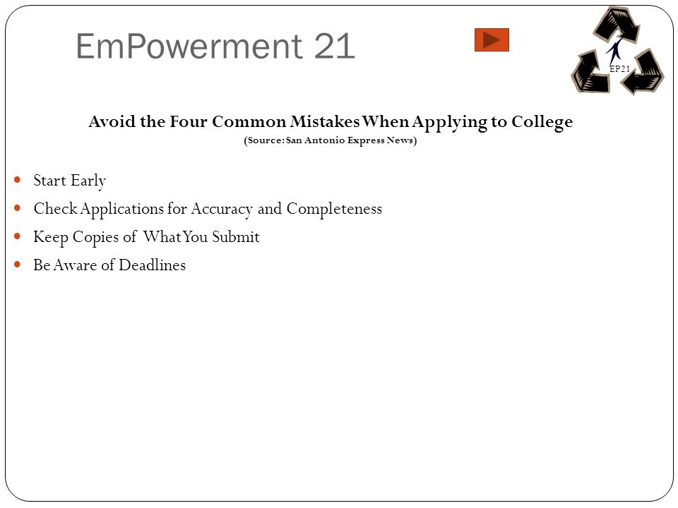 EmPowerment 21 Avoid the Four Common Mistakes When Applying to College (Source: San Antonio Express News) Start Early Check Applications for Accuracy and Completeness Keep Copies of What You Submit Be Aware of Deadlines EP21