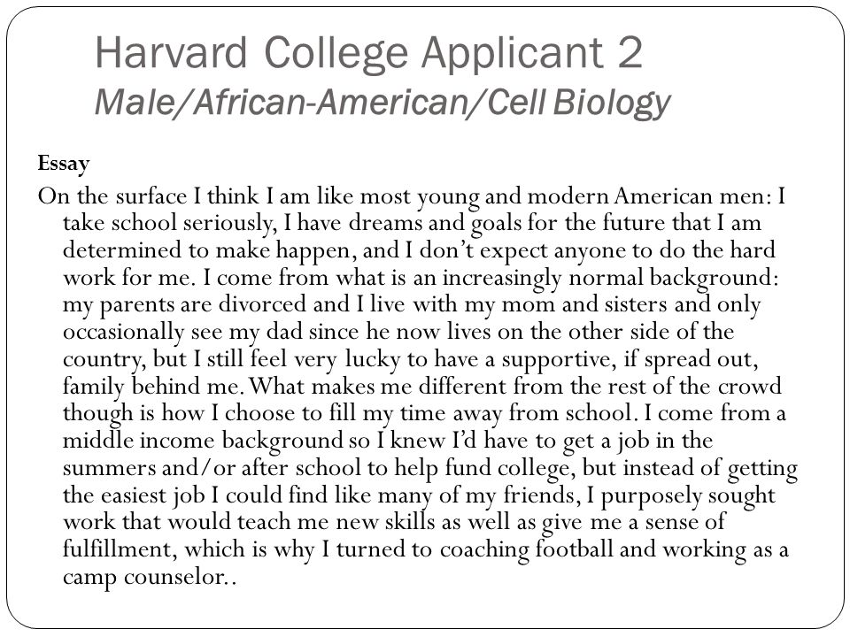 Harvard College Applicant 2 Male/African-American/Cell Biology Essay On the surface I think I am like most young and modern American men: I take school seriously, I have dreams and goals for the future that I am determined to make happen, and I dont expect anyone to do the hard work for me.