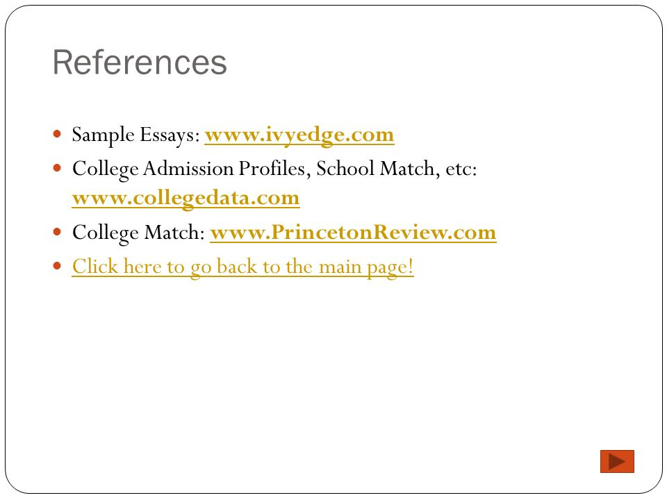 References Sample Essays: www.ivyedge.comwww.ivyedge.com College Admission Profiles, School Match, etc: www.collegedata.com www.collegedata.com College Match: www.PrincetonReview.comwww.PrincetonReview.com Click here to go back to the main page!