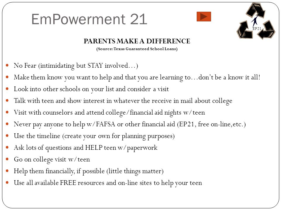 EmPowerment 21 PARENTS MAKE A DIFFERENCE (Source: Texas Guaranteed School Loans) No Fear (intimidating but STAY involved…) Make them know you want to help and that you are learning to…dont be a know it all.