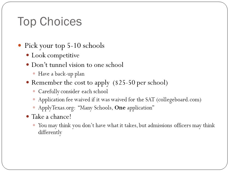 Top Choices Pick your top 5-10 schools Look competitive Dont tunnel vision to one school Have a back-up plan Remember the cost to apply ($25-50 per school) Carefully consider each school Application fee waived if it was waived for the SAT (collegeboard.com) ApplyTexas.org: Many Schools, One application Take a chance.