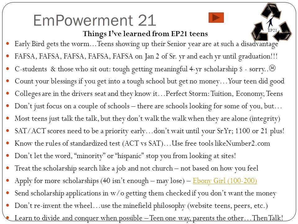 EmPowerment 21 Things Ive learned from EP21 teens Early Bird gets the worm...Teens showing up their Senior year are at such a disadvantage FAFSA, FAFSA, FAFSA, FAFSA, FAFSA on Jan 2 of Sr.