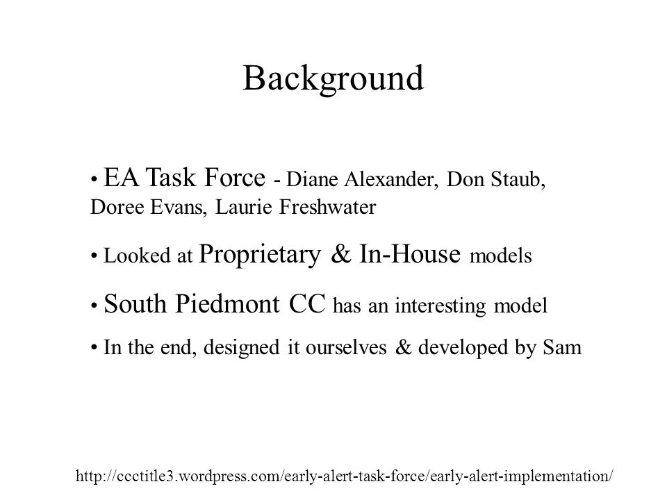 Background   EA Task Force - Diane Alexander, Don Staub, Doree Evans, Laurie Freshwater Looked at Proprietary & In-House models South Piedmont CC has an interesting model In the end, designed it ourselves & developed by Sam
