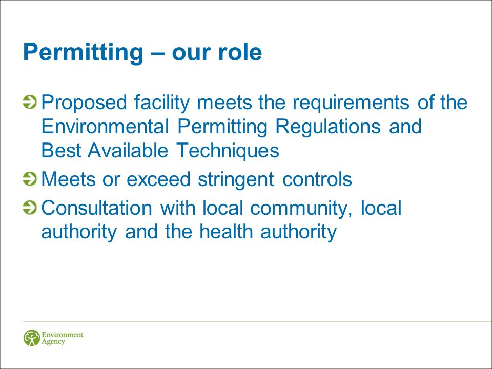 Permitting – our role Proposed facility meets the requirements of the Environmental Permitting Regulations and Best Available Techniques Meets or exceed stringent controls Consultation with local community, local authority and the health authority
