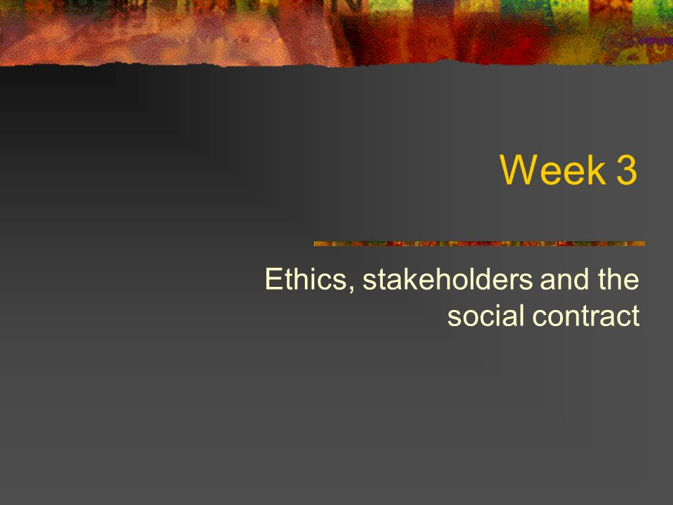 Week 3 Ethics, stakeholders and the social contract