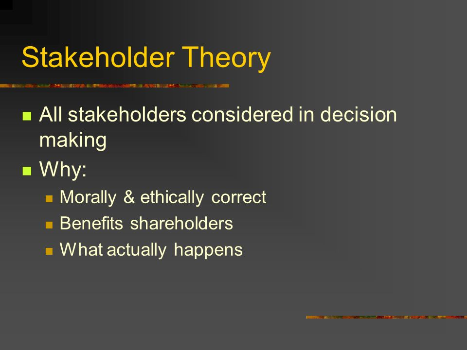 Stakeholder Theory All stakeholders considered in decision making Why: Morally & ethically correct Benefits shareholders What actually happens