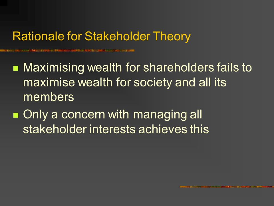 Rationale for Stakeholder Theory Maximising wealth for shareholders fails to maximise wealth for society and all its members Only a concern with managing all stakeholder interests achieves this