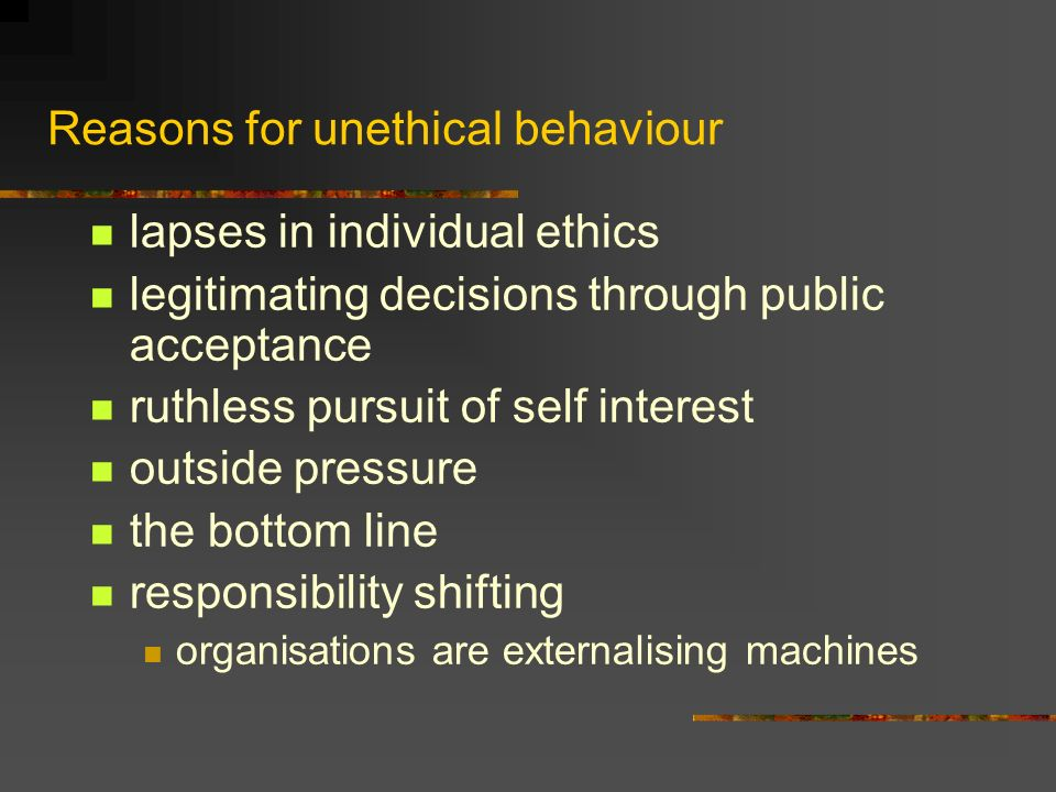 Reasons for unethical behaviour lapses in individual ethics legitimating decisions through public acceptance ruthless pursuit of self interest outside pressure the bottom line responsibility shifting organisations are externalising machines