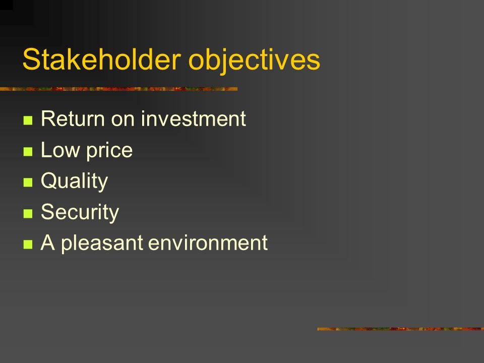 Stakeholder objectives Return on investment Low price Quality Security A pleasant environment