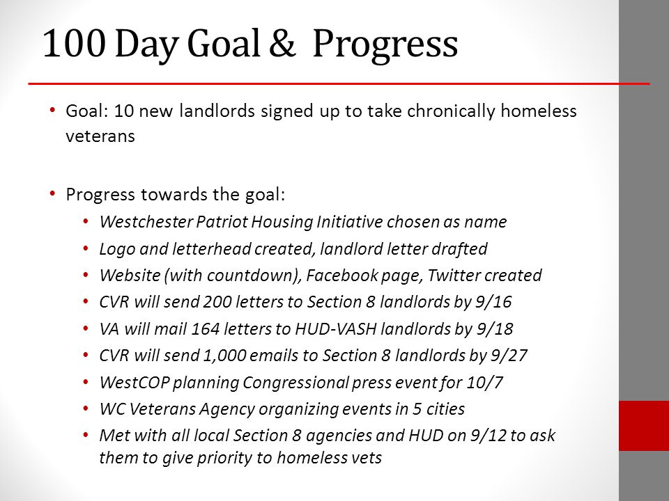 100 Day Goal & Progress Goal: 10 new landlords signed up to take chronically homeless veterans Progress towards the goal: Westchester Patriot Housing Initiative chosen as name Logo and letterhead created, landlord letter drafted Website (with countdown), Facebook page, Twitter created CVR will send 200 letters to Section 8 landlords by 9/16 VA will mail 164 letters to HUD-VASH landlords by 9/18 CVR will send 1,000  s to Section 8 landlords by 9/27 WestCOP planning Congressional press event for 10/7 WC Veterans Agency organizing events in 5 cities Met with all local Section 8 agencies and HUD on 9/12 to ask them to give priority to homeless vets