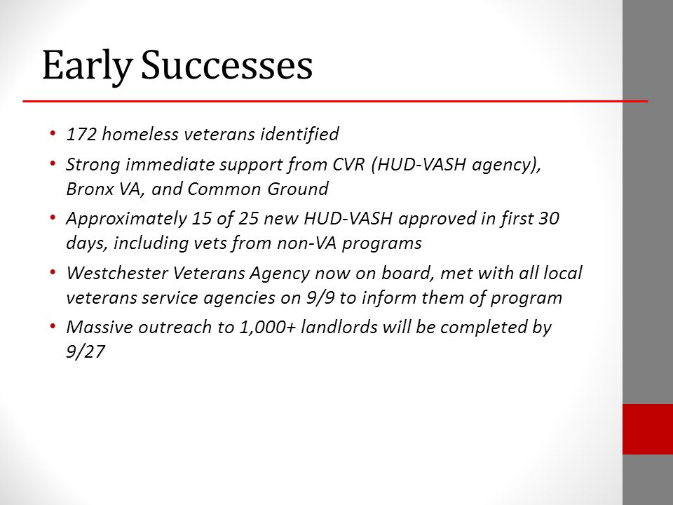 Early Successes 172 homeless veterans identified Strong immediate support from CVR (HUD-VASH agency), Bronx VA, and Common Ground Approximately 15 of 25 new HUD-VASH approved in first 30 days, including vets from non-VA programs Westchester Veterans Agency now on board, met with all local veterans service agencies on 9/9 to inform them of program Massive outreach to 1,000+ landlords will be completed by 9/27