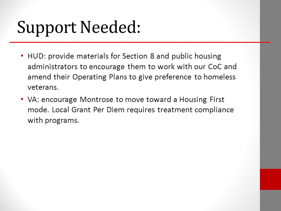 Support Needed: HUD: provide materials for Section 8 and public housing administrators to encourage them to work with our CoC and amend their Operating Plans to give preference to homeless veterans.