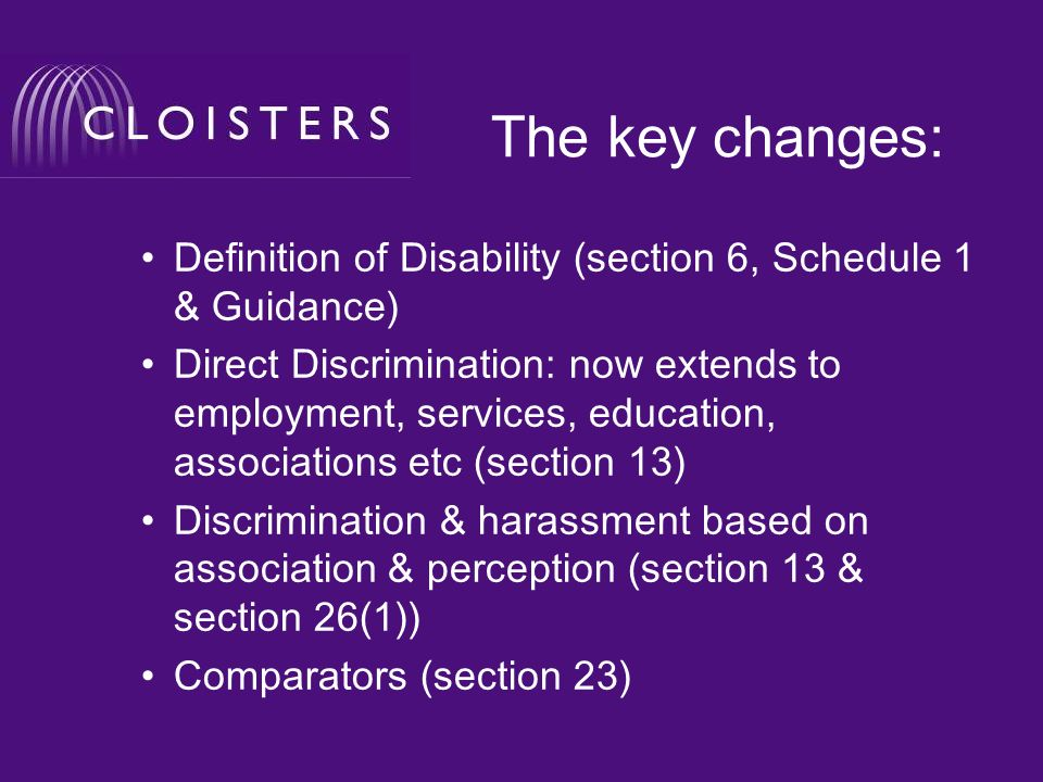 The key changes: Definition of Disability (section 6, Schedule 1 & Guidance) Direct Discrimination: now extends to employment, services, education, associations etc (section 13) Discrimination & harassment based on association & perception (section 13 & section 26(1)) Comparators (section 23)