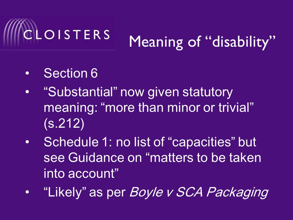 Meaning of disability Section 6 Substantial now given statutory meaning: more than minor or trivial (s.212) Schedule 1: no list of capacities but see Guidance on matters to be taken into account Likely as per Boyle v SCA Packaging