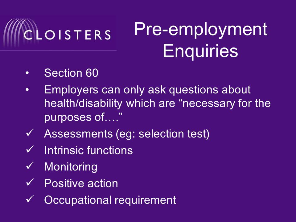 Pre-employment Enquiries Section 60 Employers can only ask questions about health/disability which are necessary for the purposes of….