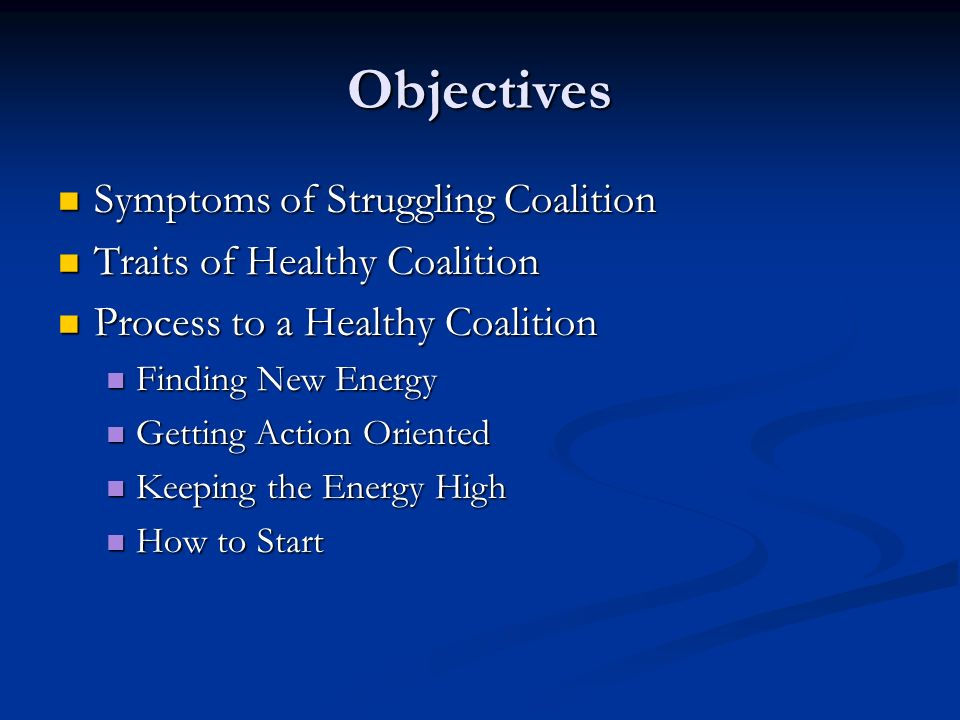 Objectives Symptoms of Struggling Coalition Symptoms of Struggling Coalition Traits of Healthy Coalition Traits of Healthy Coalition Process to a Healthy Coalition Process to a Healthy Coalition Finding New Energy Finding New Energy Getting Action Oriented Getting Action Oriented Keeping the Energy High Keeping the Energy High How to Start How to Start