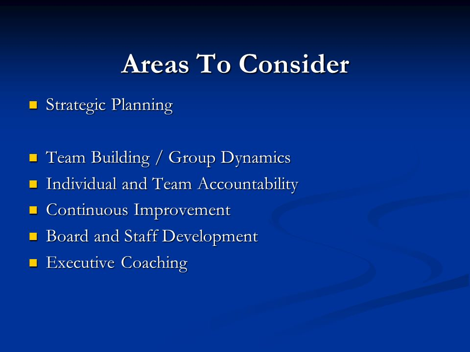 Areas To Consider Strategic Planning Strategic Planning Team Building / Group Dynamics Team Building / Group Dynamics Individual and Team Accountability Individual and Team Accountability Continuous Improvement Continuous Improvement Board and Staff Development Board and Staff Development Executive Coaching Executive Coaching