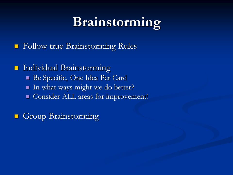 Brainstorming Follow true Brainstorming Rules Follow true Brainstorming Rules Individual Brainstorming Individual Brainstorming Be Specific, One Idea Per Card Be Specific, One Idea Per Card In what ways might we do better.