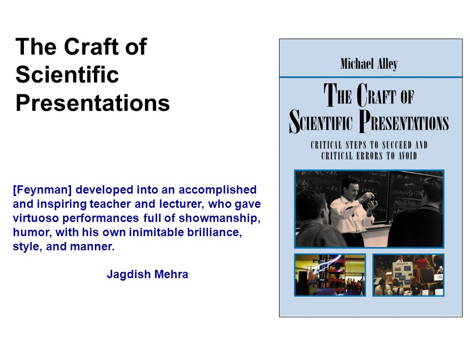 The Craft of Scientific Presentations [Feynman] developed into an accomplished and inspiring teacher and lecturer, who gave virtuoso performances full of showmanship, humor, with his own inimitable brilliance, style, and manner.