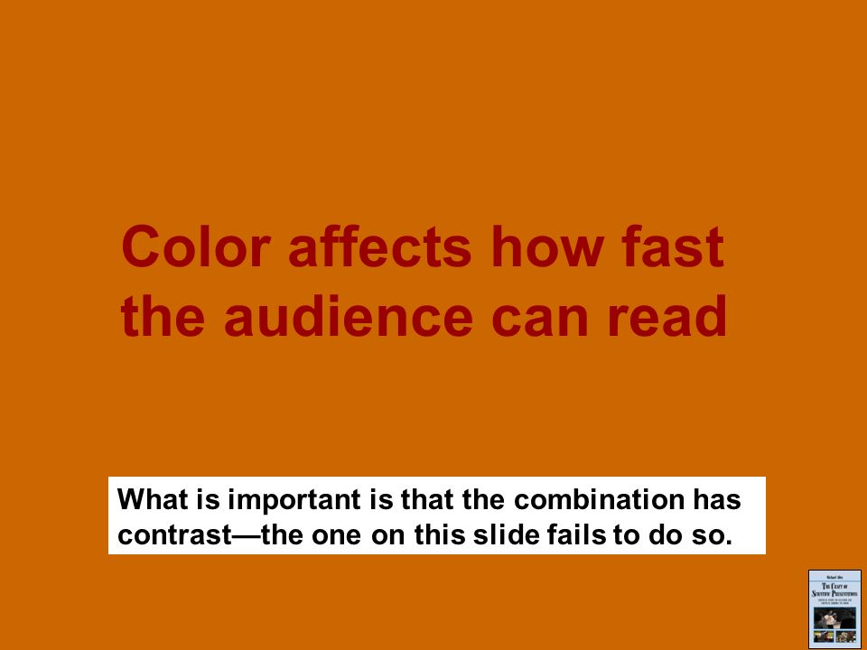 Color affects how fast the audience can read What is important is that the combination has contrastthe one on this slide fails to do so.