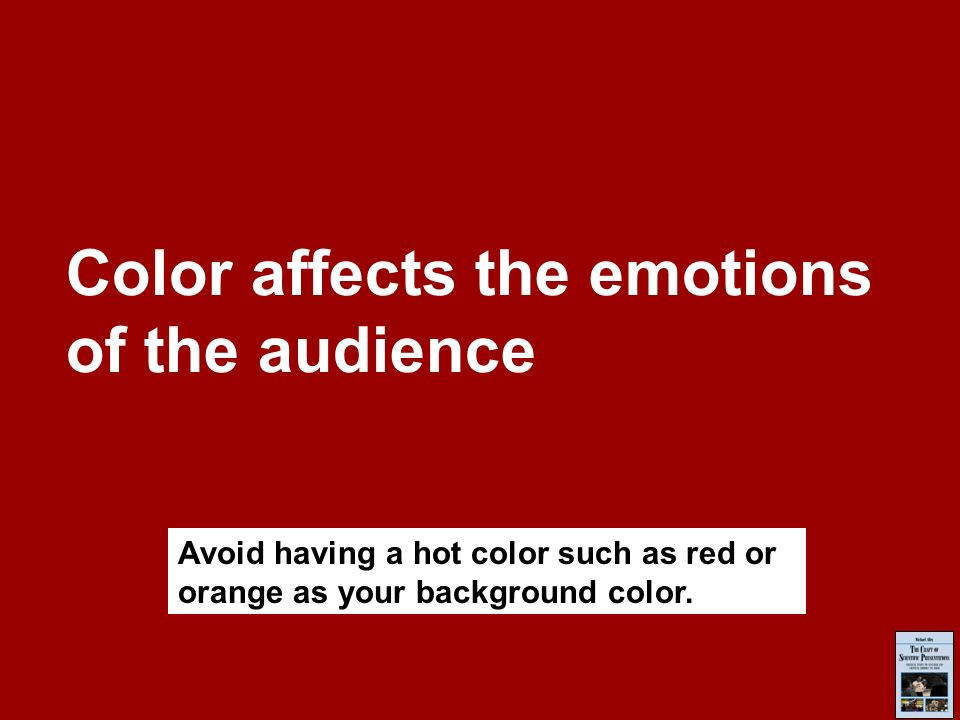 Color affects the emotions of the audience Avoid having a hot color such as red or orange as your background color.