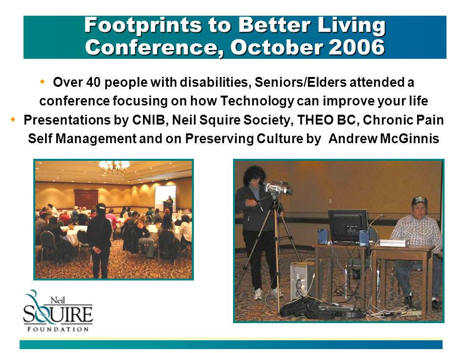 Footprints to Better Living Conference, October 2006 Over 40 people with disabilities, Seniors/Elders attended a conference focusing on how Technology can improve your life Presentations by CNIB, Neil Squire Society, THEO BC, Chronic Pain Self Management and on Preserving Culture by Andrew McGinnis