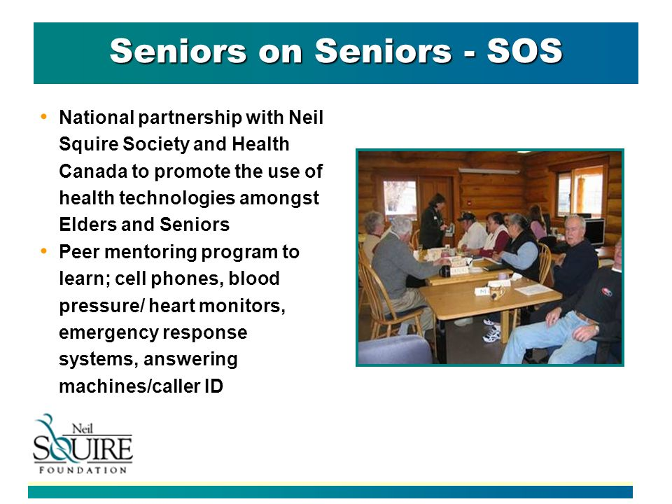 Seniors on Seniors - SOS National partnership with Neil Squire Society and Health Canada to promote the use of health technologies amongst Elders and Seniors Peer mentoring program to learn; cell phones, blood pressure/ heart monitors, emergency response systems, answering machines/caller ID