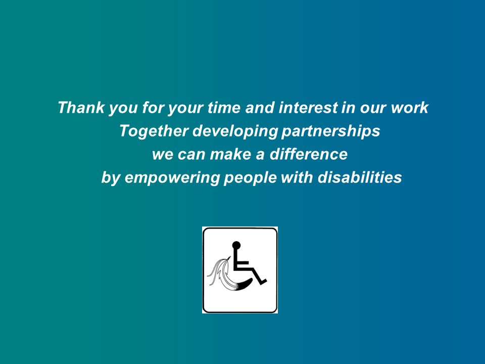 Thank you for your time and interest in our work Together developing partnerships we can make a difference by empowering people with disabilities