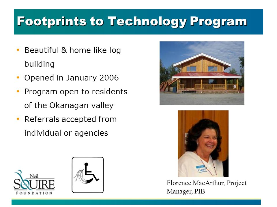 Footprints to Technology Program Beautiful & home like log building Opened in January 2006 Program open to residents of the Okanagan valley Referrals accepted from individual or agencies Florence MacArthur, Project Manager, PIB