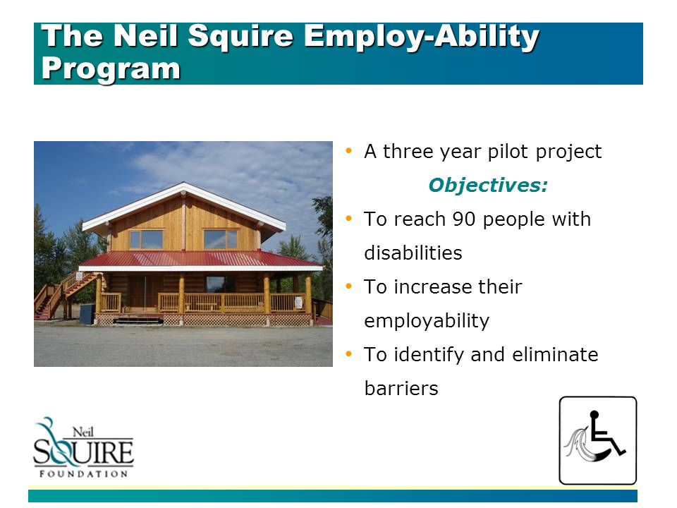 The Neil Squire Employ-Ability Program A three year pilot project Objectives: To reach 90 people with disabilities To increase their employability To identify and eliminate barriers