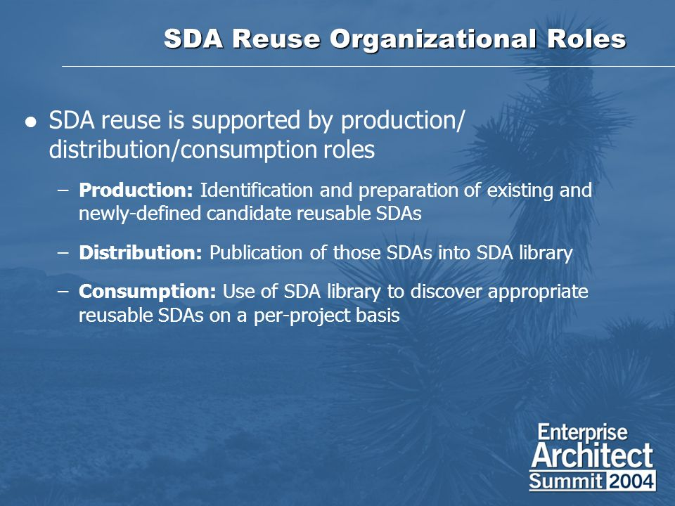 SDA Reuse Organizational Roles SDA reuse is supported by production/ distribution/consumption roles –Production: Identification and preparation of existing and newly-defined candidate reusable SDAs –Distribution: Publication of those SDAs into SDA library –Consumption: Use of SDA library to discover appropriate reusable SDAs on a per-project basis