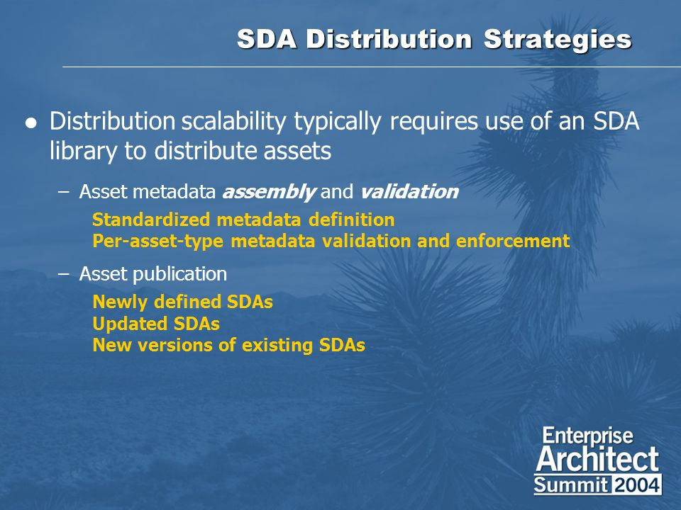SDA Distribution Strategies Distribution scalability typically requires use of an SDA library to distribute assets –Asset metadata assembly and validation Standardized metadata definition Per-asset-type metadata validation and enforcement –Asset publication Newly defined SDAs Updated SDAs New versions of existing SDAs