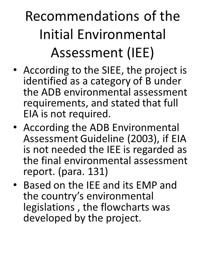 Recommendations of the Initial Environmental Assessment (IEE) According to the SIEE, the project is identified as a category of B under the ADB environmental assessment requirements, and stated that full EIA is not required.