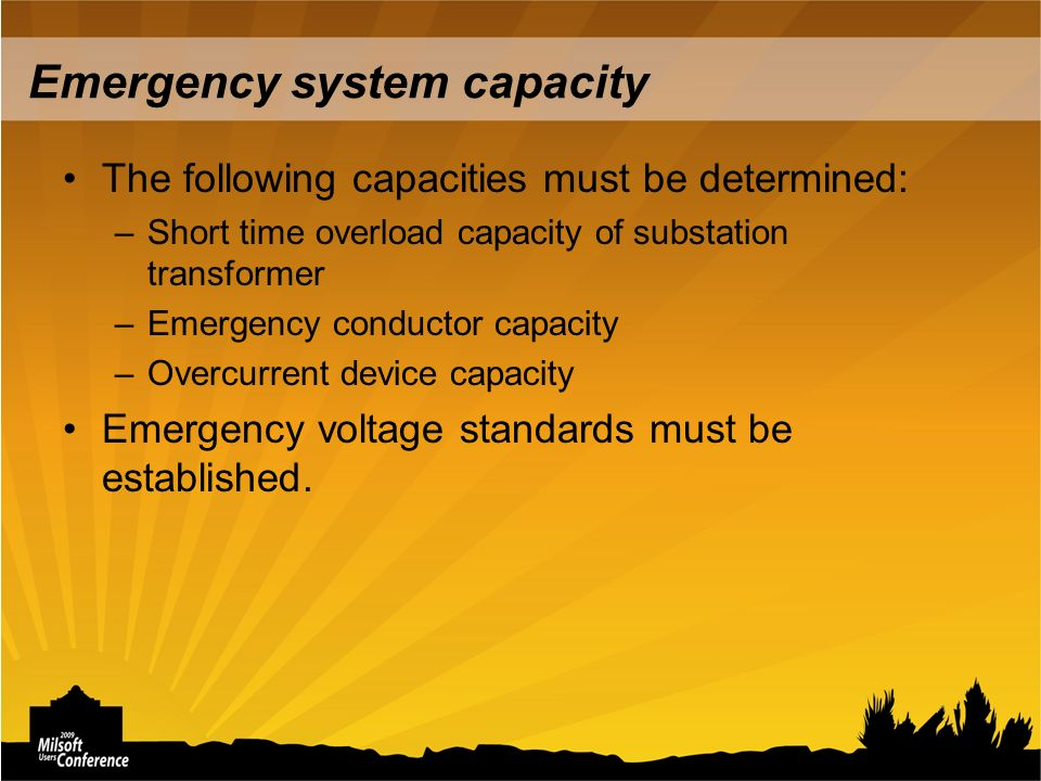 Emergency system capacity The following capacities must be determined: –Short time overload capacity of substation transformer –Emergency conductor capacity –Overcurrent device capacity Emergency voltage standards must be established.